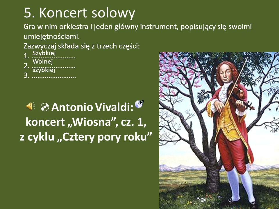 5. Koncert solowy Gra w nim orkiestra i jeden główny instrument, popisujący się swoimi umiejętnościami. Zazwyczaj składa się z trzech części: 1. ……………
