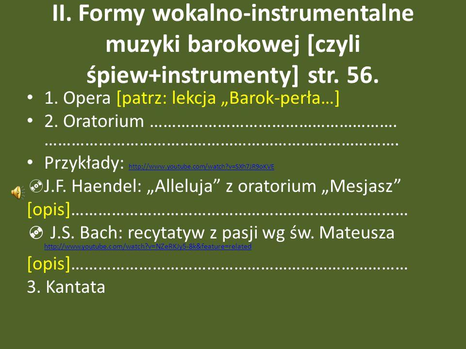 II. Formy wokalno-instrumentalne muzyki barokowej [czyli śpiew+instrumenty] str. 56. 1. Opera [patrz: lekcja Barok-perła…] 2. Oratorium ……………………………………