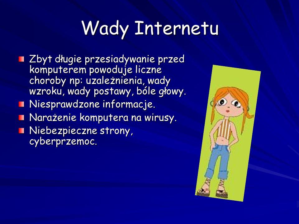 Wady Internetu Zbyt długie przesiadywanie przed komputerem powoduje liczne choroby np: uzależnienia, wady wzroku, wady postawy, bóle głowy. Niesprawdz