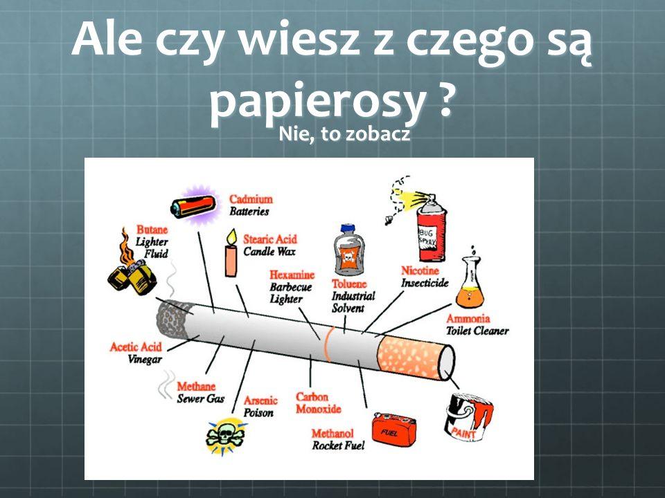 Ale czy wiesz z czego są papierosy ? Nie, to zobacz Nie, to zobacz