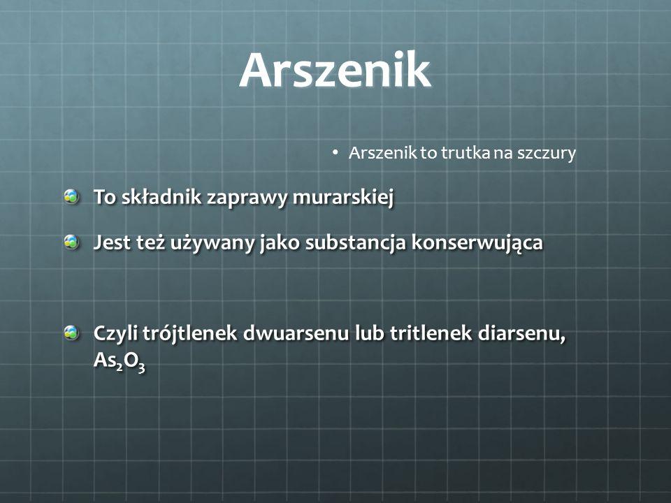 Arszenik Arszenik to trutka na szczury To składnik zaprawy murarskiej Jest też używany jako substancja konserwująca Czyli trójtlenek dwuarsenu lub tri