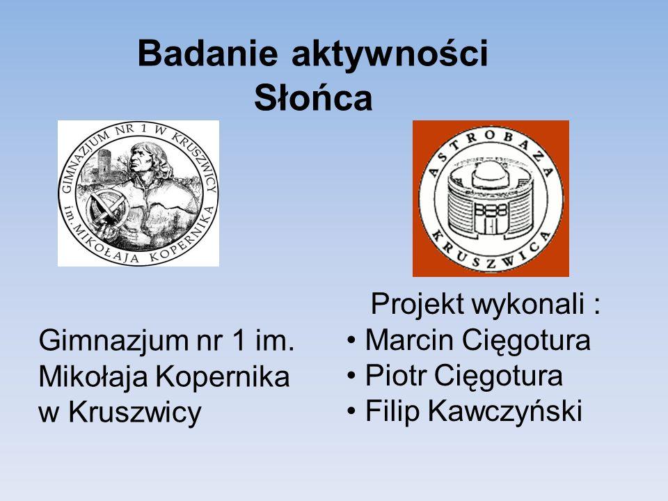 Badanie aktywności Słońca Projekt wykonali : Marcin Cięgotura Piotr Cięgotura Filip Kawczyński Gimnazjum nr 1 im.