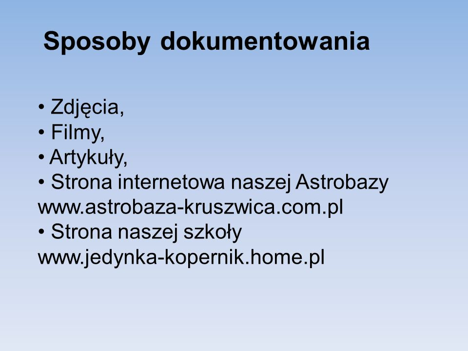 Sposoby dokumentowania Zdjęcia, Filmy, Artykuły, Strona internetowa naszej Astrobazy www.astrobaza-kruszwica.com.pl Strona naszej szkoły www.jedynka-k