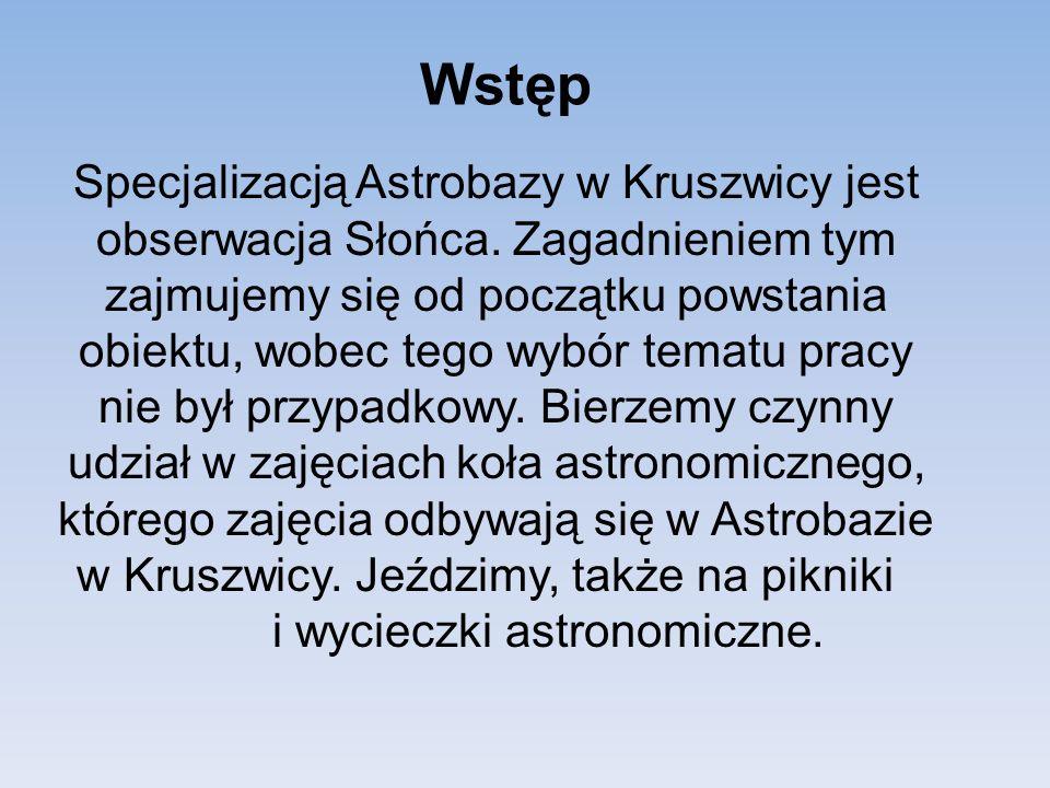 Wstęp Specjalizacją Astrobazy w Kruszwicy jest obserwacja Słońca. Zagadnieniem tym zajmujemy się od początku powstania obiektu, wobec tego wybór temat