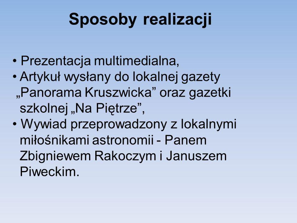 Sposoby realizacji Prezentacja multimedialna, Artykuł wysłany do lokalnej gazety Panorama Kruszwicka oraz gazetki szkolnej Na Piętrze, Wywiad przeprowadzony z lokalnymi miłośnikami astronomii - Panem Zbigniewem Rakoczym i Januszem Piweckim.