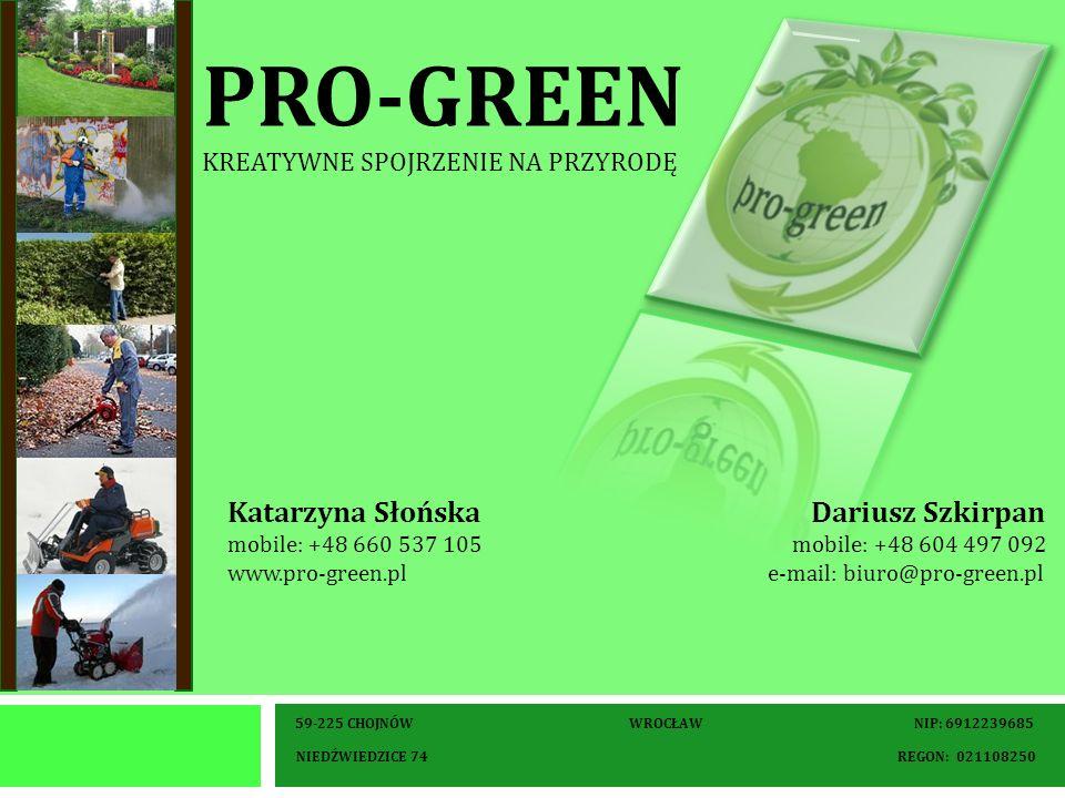 PRO-GREEN KREATYWNE SPOJRZENIE NA PRZYRODĘ 59-225 CHOJNÓW WROCŁAW NIP: 6912239685 NIEDŹWIEDZICE 74 REGON: 021108250 Katarzyna Słońska Dariusz Szkirpan mobile: +48 660 537 105 mobile: +48 604 497 092 www.pro-green.pl e-mail: biuro@pro-green.pl