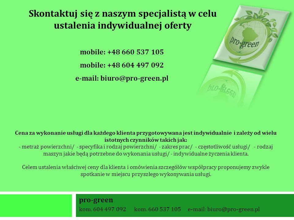 pro-green kom. 604 497 092 kom. 660 537 105 e-mail: biuro@pro-green.pl Cena za wykonanie usługi dla każdego klienta przygotowywana jest indywidualnie