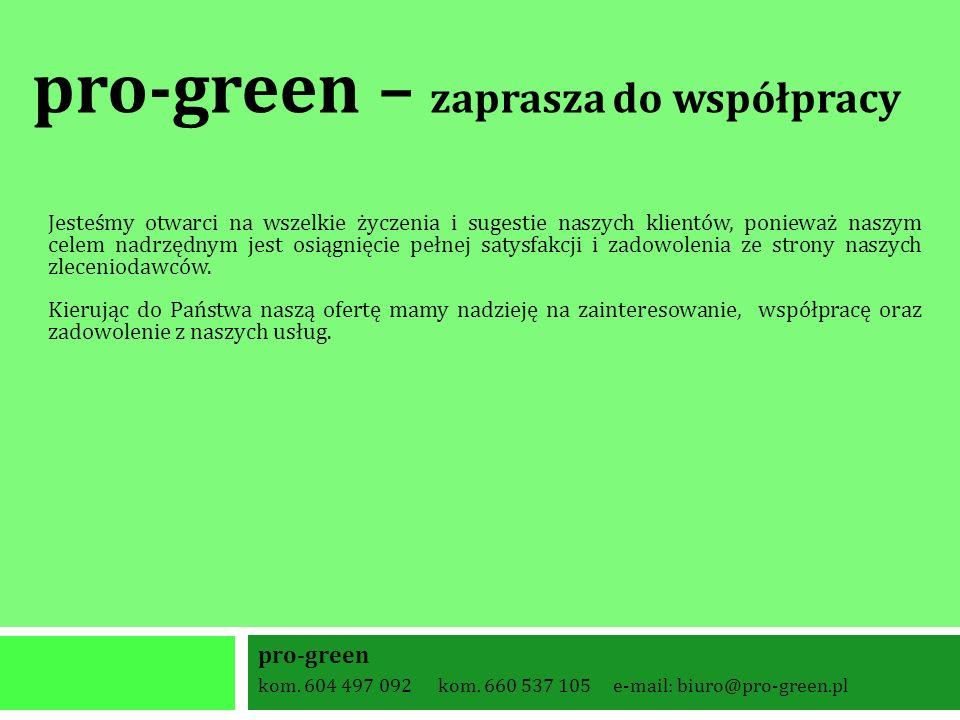 pro-green kom. 604 497 092 kom. 660 537 105 e-mail: biuro@pro-green.pl pro-green – zaprasza do współpracy Jesteśmy otwarci na wszelkie życzenia i suge