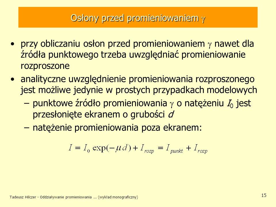 Tadeusz Hilczer - Oddziaływanie promieniowania... (wykład monograficzny) 15 Osłony przed promieniowaniem Osłony przed promieniowaniem przy obliczaniu