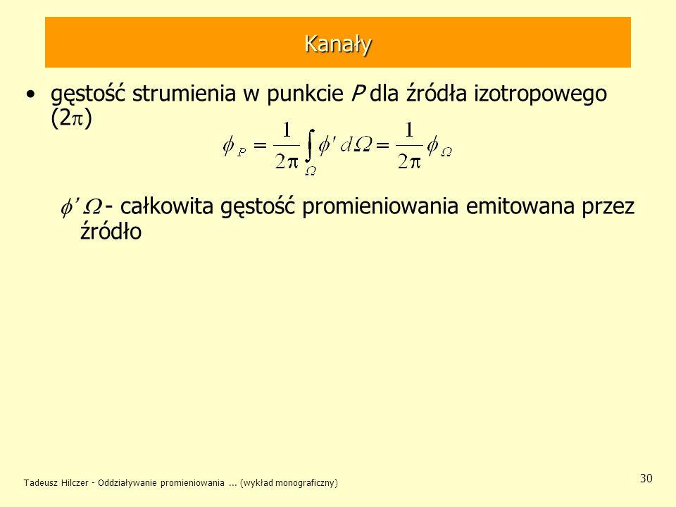Tadeusz Hilczer - Oddziaływanie promieniowania... (wykład monograficzny) 30 Kanały gęstość strumienia w punkcie P dla źródła izotropowego (2 ) - całko