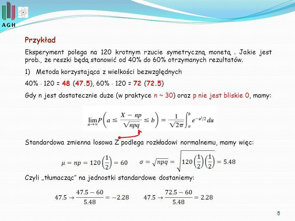 5 Przykład Eksperyment polega na 120 krotnym rzucie symetryczną monetą. Jakie jest prob., że reszki będą stanowić od 40% do 60% otrzymanych rezultatów