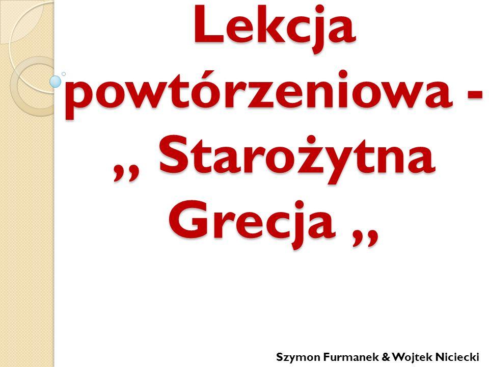 Lekcja powtórzeniowa - Starożytna Grecja Lekcja powtórzeniowa - Starożytna Grecja Szymon Furmanek & Wojtek Niciecki