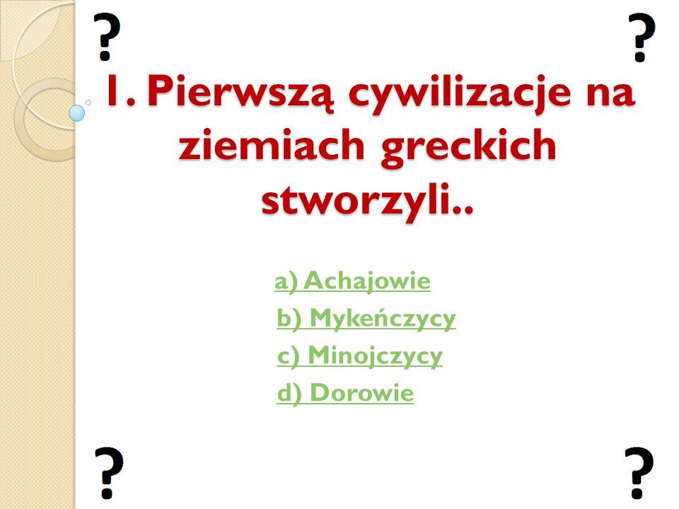 1. Pierwszą cywilizacje na ziemiach greckich stworzyli.. a) Achajowie b) Mykeńczycy c) Minojczycy d) Dorowie