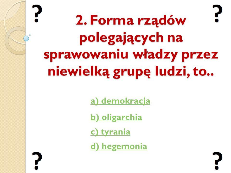 2. Forma rządów polegających na sprawowaniu władzy przez niewielką grupę ludzi, to.. a) demokracja b) oligarchia c) tyrania d) hegemonia