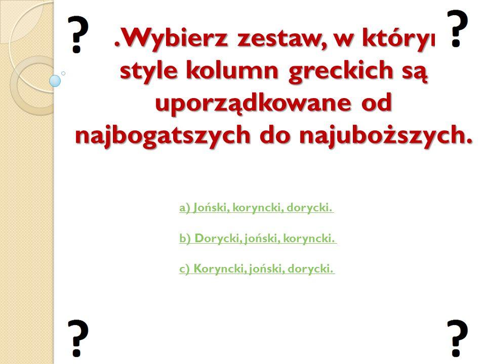 v 5.Wybierz zestaw, w którym style kolumn greckich są uporządkowane od najbogatszych do najuboższych. a) Joński, koryncki, dorycki. b) Dorycki, joński