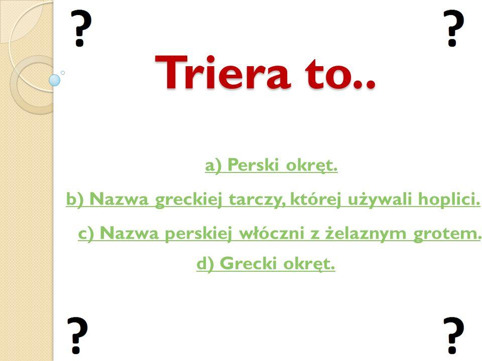 Triera to.. b) Nazwa greckiej tarczy, której używali hoplici. c) Nazwa perskiej włóczni z żelaznym grotem. a) Perski okręt. d) Grecki okręt.