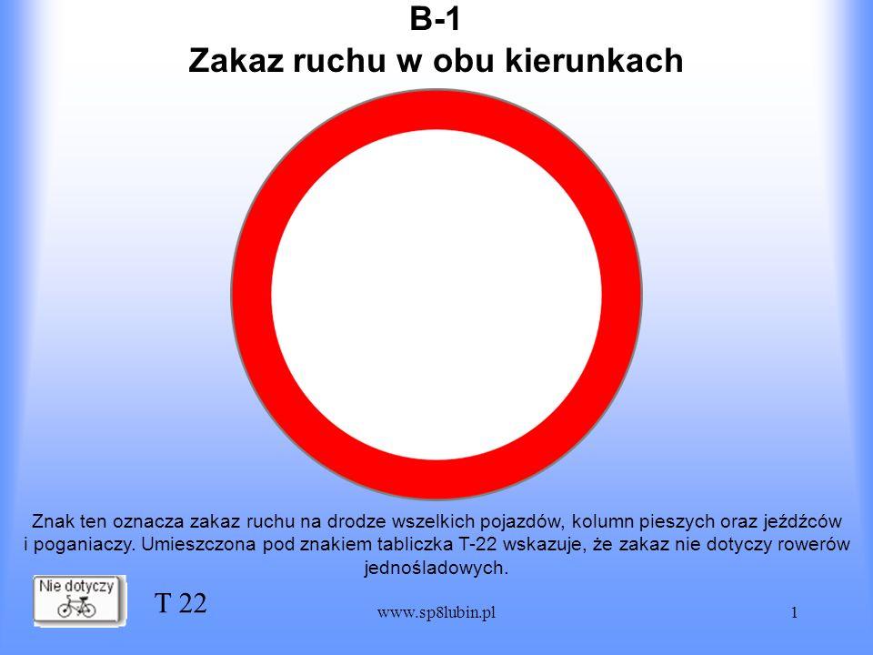 www.sp8lubin.pl1 B-1 Znak ten oznacza zakaz ruchu na drodze wszelkich pojazdów, kolumn pieszych oraz jeźdźców i poganiaczy. Umieszczona pod znakiem ta