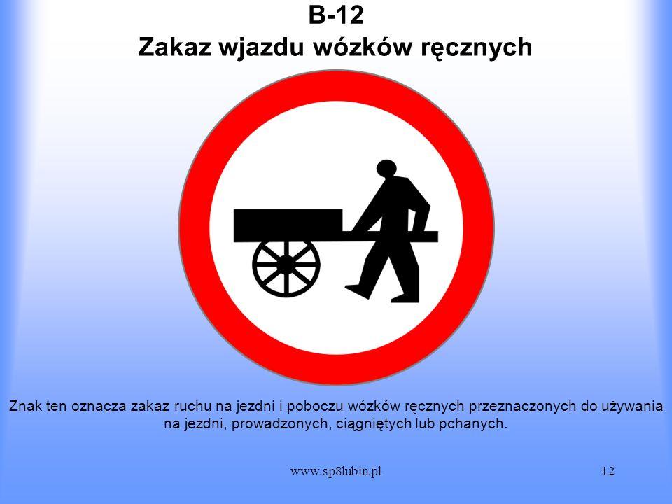 www.sp8lubin.pl12 B-12 Znak ten oznacza zakaz ruchu na jezdni i poboczu wózków ręcznych przeznaczonych do używania na jezdni, prowadzonych, ciągniętyc