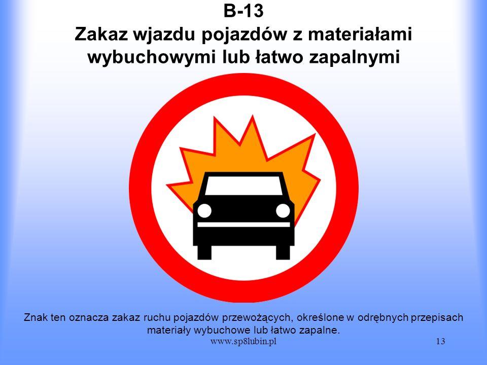 www.sp8lubin.pl13 B-13 Znak ten oznacza zakaz ruchu pojazdów przewożących, określone w odrębnych przepisach materiały wybuchowe lub łatwo zapalne. Zak