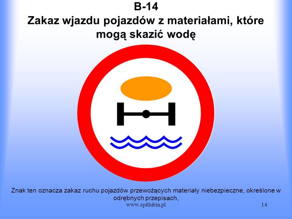 www.sp8lubin.pl14 B-14 Znak ten oznacza zakaz ruchu pojazdów przewożących materiały niebezpieczne, określone w odrębnych przepisach, Zakaz wjazdu poja