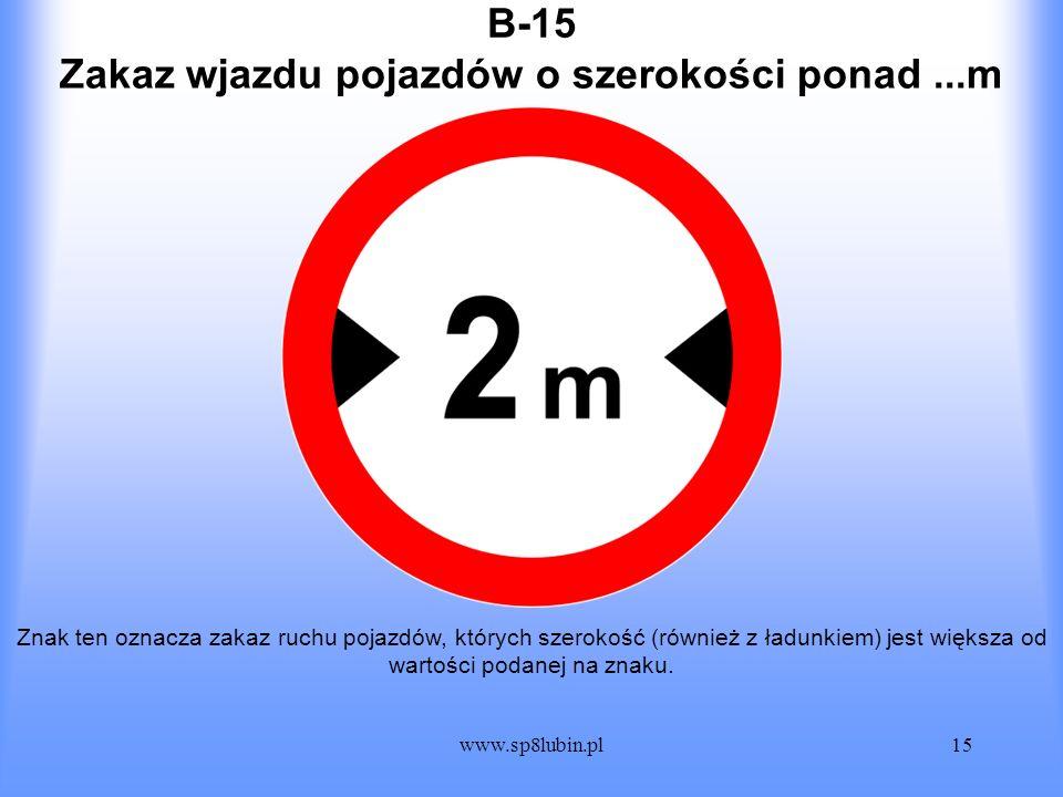 www.sp8lubin.pl15 B-15 Znak ten oznacza zakaz ruchu pojazdów, których szerokość (również z ładunkiem) jest większa od wartości podanej na znaku. Zakaz