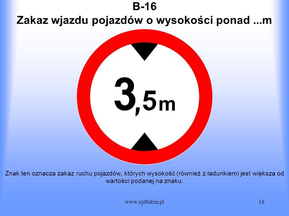 www.sp8lubin.pl16 B-16 Znak ten oznacza zakaz ruchu pojazdów, których wysokość (również z ładunkiem) jest większa od wartości podanej na znaku. Zakaz