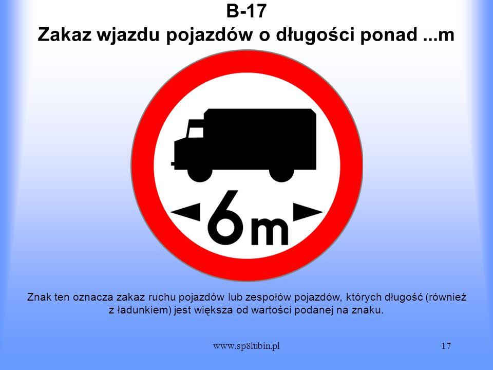 www.sp8lubin.pl17 B-17 Znak ten oznacza zakaz ruchu pojazdów lub zespołów pojazdów, których długość (również z ładunkiem) jest większa od wartości pod