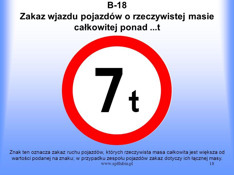 www.sp8lubin.pl18 B-18 Znak ten oznacza zakaz ruchu pojazdów, których rzeczywista masa całkowita jest większa od wartości podanej na znaku; w przypadk