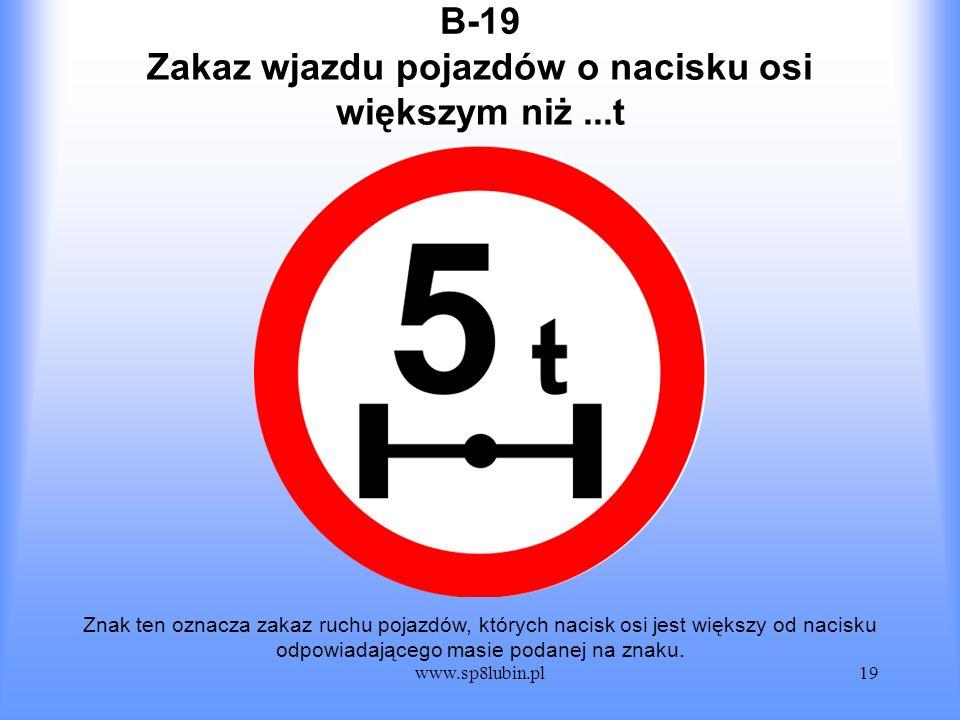 www.sp8lubin.pl19 B-19 Znak ten oznacza zakaz ruchu pojazdów, których nacisk osi jest większy od nacisku odpowiadającego masie podanej na znaku. Zakaz