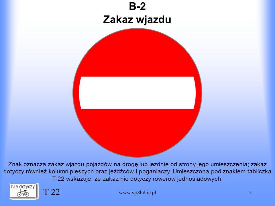 www.sp8lubin.pl2 B-2 Znak oznacza zakaz wjazdu pojazdów na drogę lub jezdnię od strony jego umieszczenia; zakaz dotyczy również kolumn pieszych oraz j