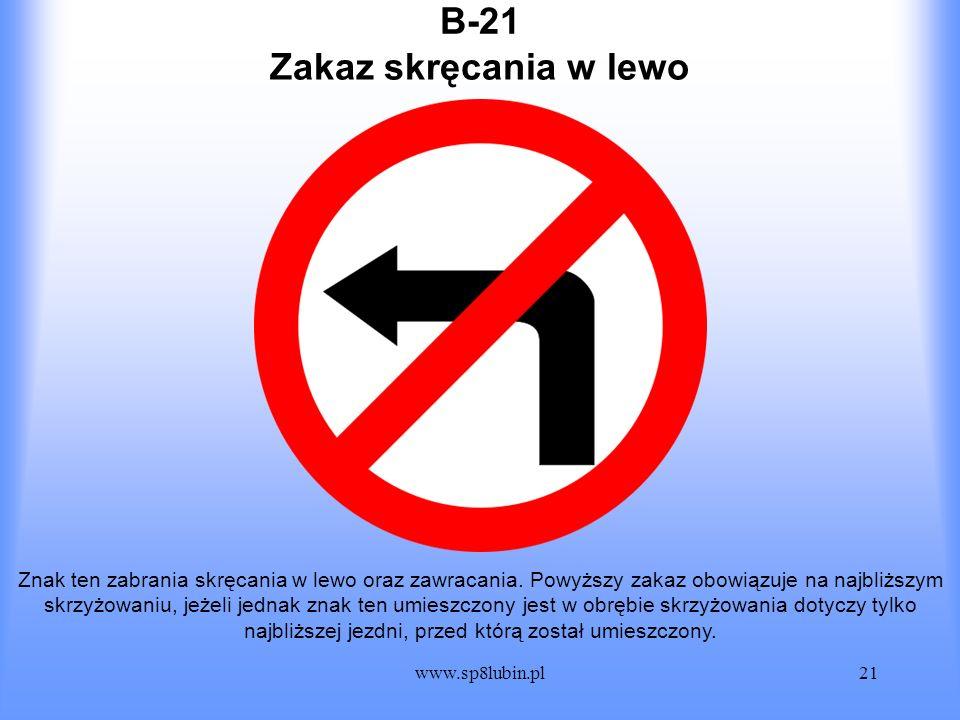 www.sp8lubin.pl21 B-21 Znak ten zabrania skręcania w lewo oraz zawracania. Powyższy zakaz obowiązuje na najbliższym skrzyżowaniu, jeżeli jednak znak t