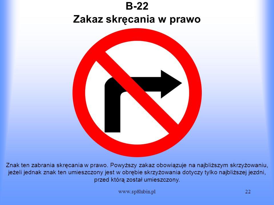 www.sp8lubin.pl22 B-22 Znak ten zabrania skręcania w prawo. Powyższy zakaz obowiązuje na najbliższym skrzyżowaniu, jeżeli jednak znak ten umieszczony