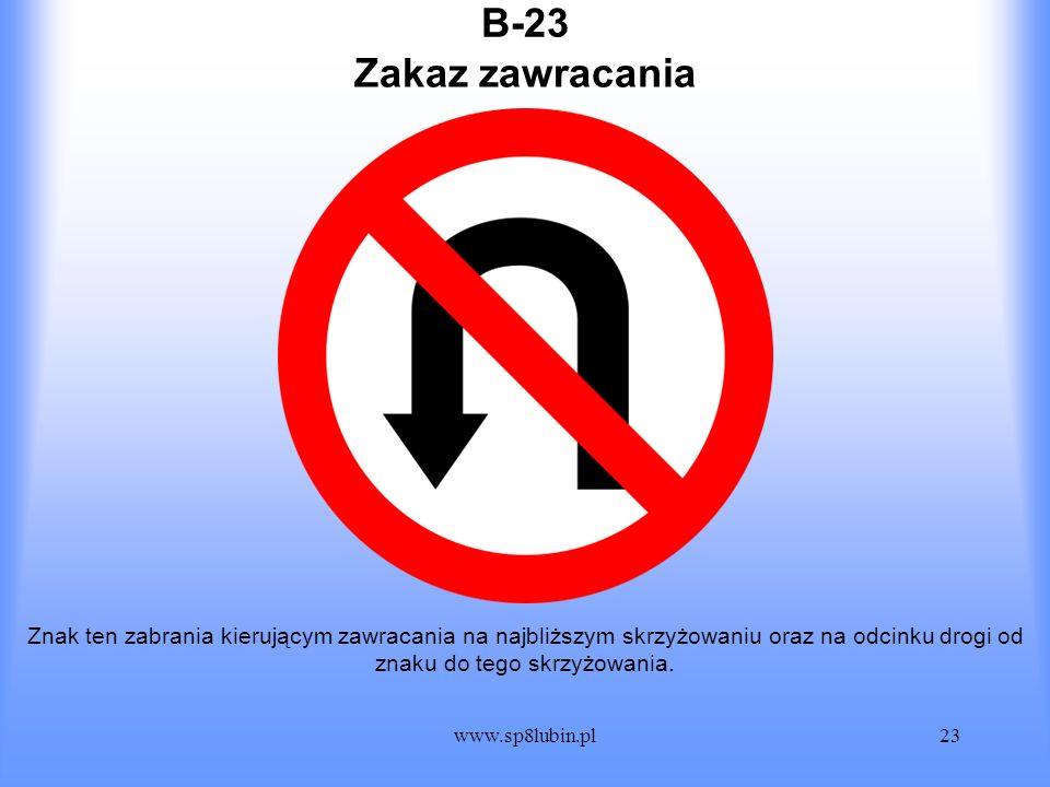 www.sp8lubin.pl23 B-23 Znak ten zabrania kierującym zawracania na najbliższym skrzyżowaniu oraz na odcinku drogi od znaku do tego skrzyżowania. Zakaz