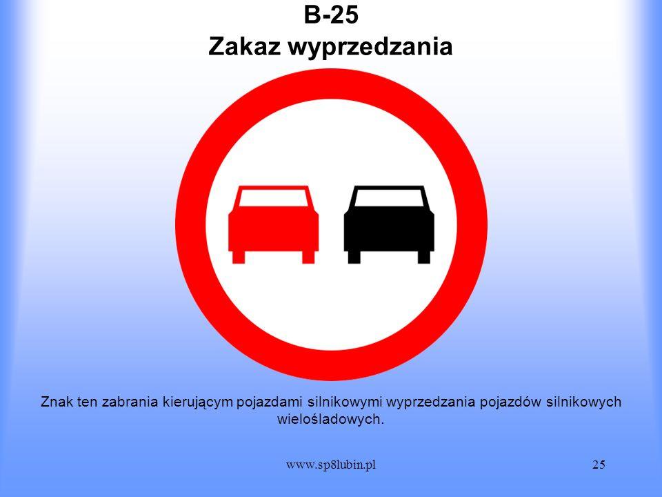 www.sp8lubin.pl25 B-25 Znak ten zabrania kierującym pojazdami silnikowymi wyprzedzania pojazdów silnikowych wielośladowych. Zakaz wyprzedzania