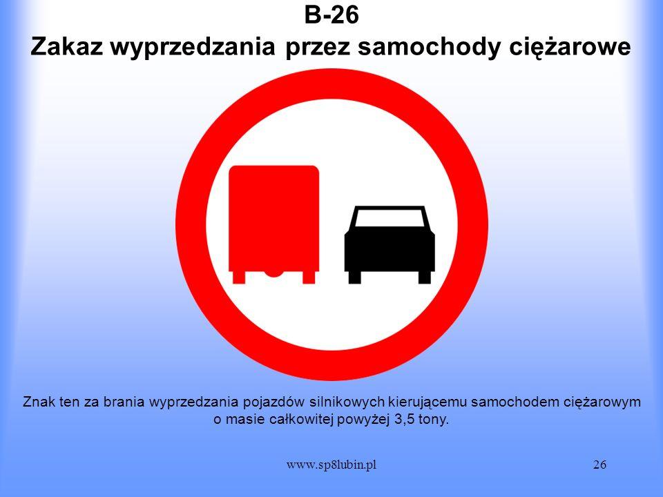 www.sp8lubin.pl26 B-26 Znak ten za brania wyprzedzania pojazdów silnikowych kierującemu samochodem ciężarowym o masie całkowitej powyżej 3,5 tony. Zak