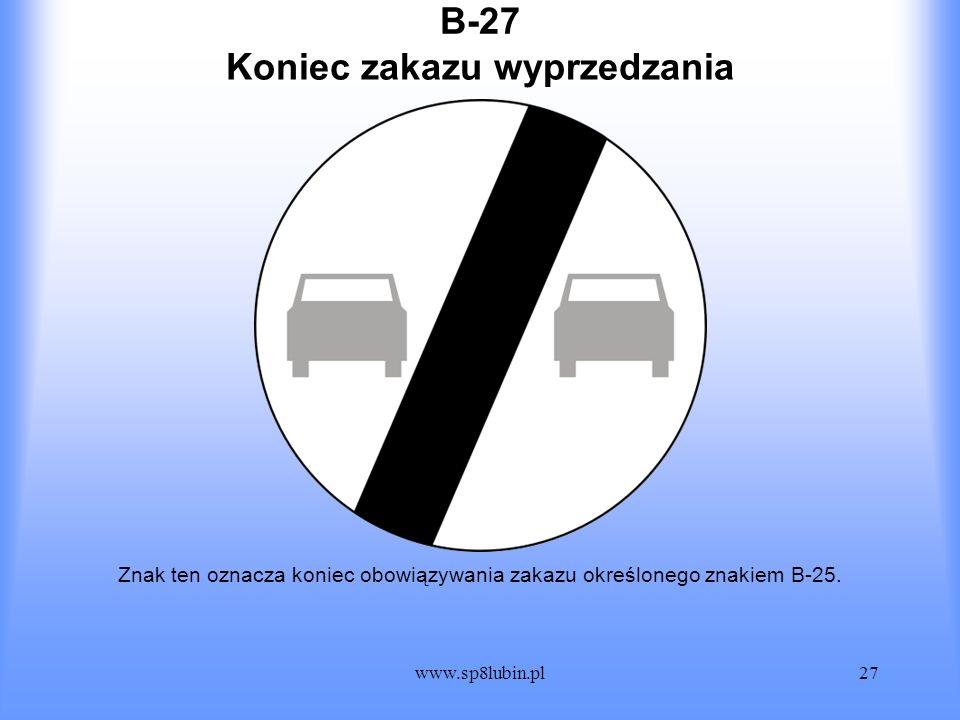 www.sp8lubin.pl27 B-27 Znak ten oznacza koniec obowiązywania zakazu określonego znakiem B-25. Koniec zakazu wyprzedzania