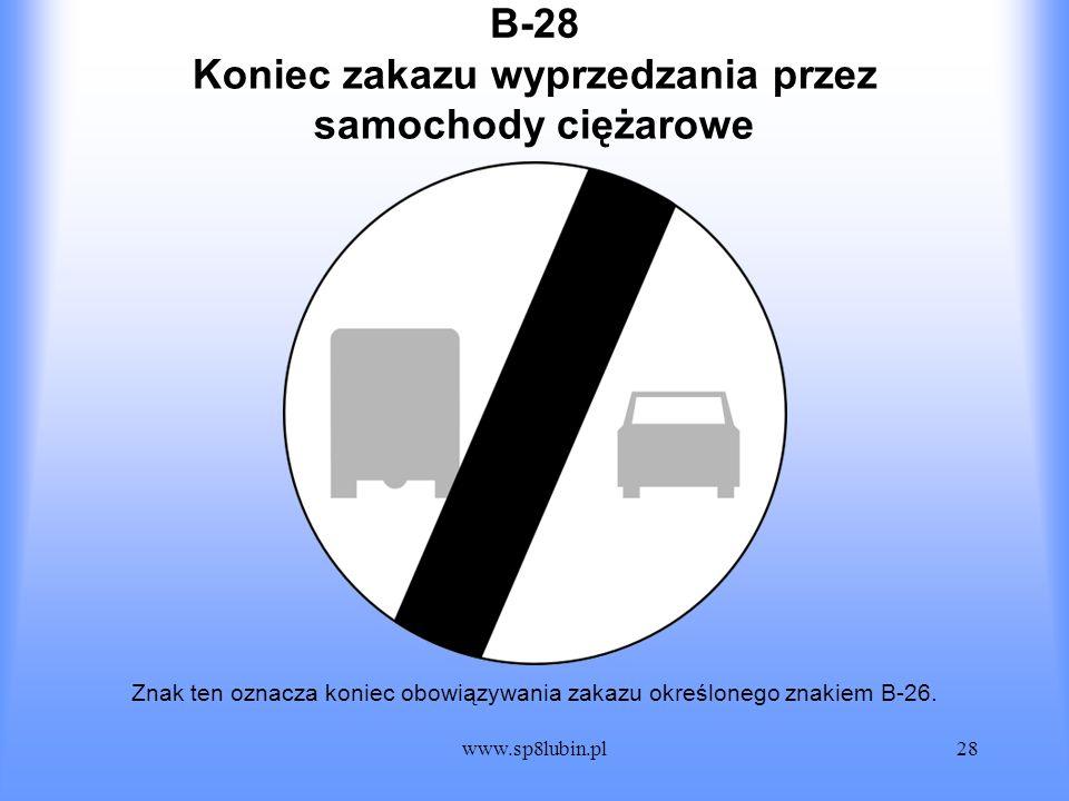 www.sp8lubin.pl28 B-28 Znak ten oznacza koniec obowiązywania zakazu określonego znakiem B-26. Koniec zakazu wyprzedzania przez samochody ciężarowe