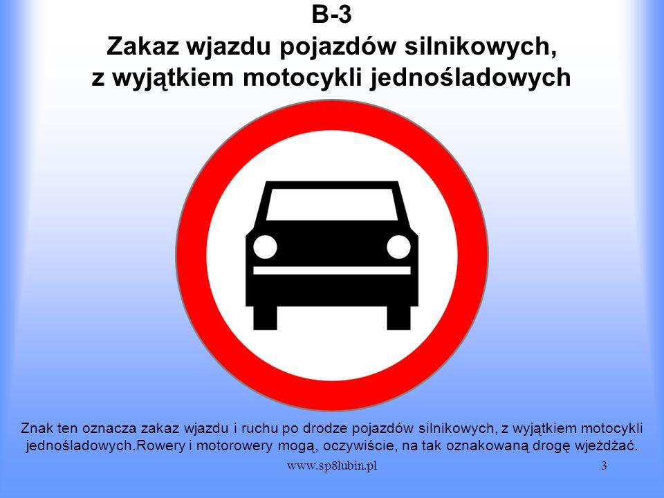 www.sp8lubin.pl3 B-3 Znak ten oznacza zakaz wjazdu i ruchu po drodze pojazdów silnikowych, z wyjątkiem motocykli jednośladowych.Rowery i motorowery mo