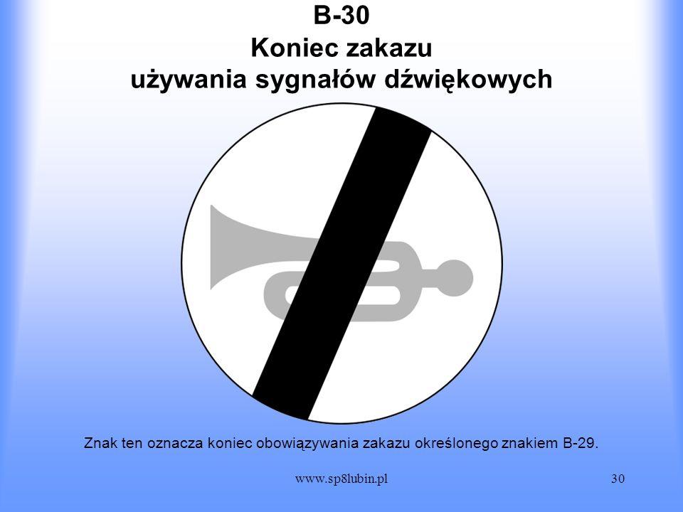 www.sp8lubin.pl30 B-30 Znak ten oznacza koniec obowiązywania zakazu określonego znakiem B-29. Koniec zakazu używania sygnałów dźwiękowych