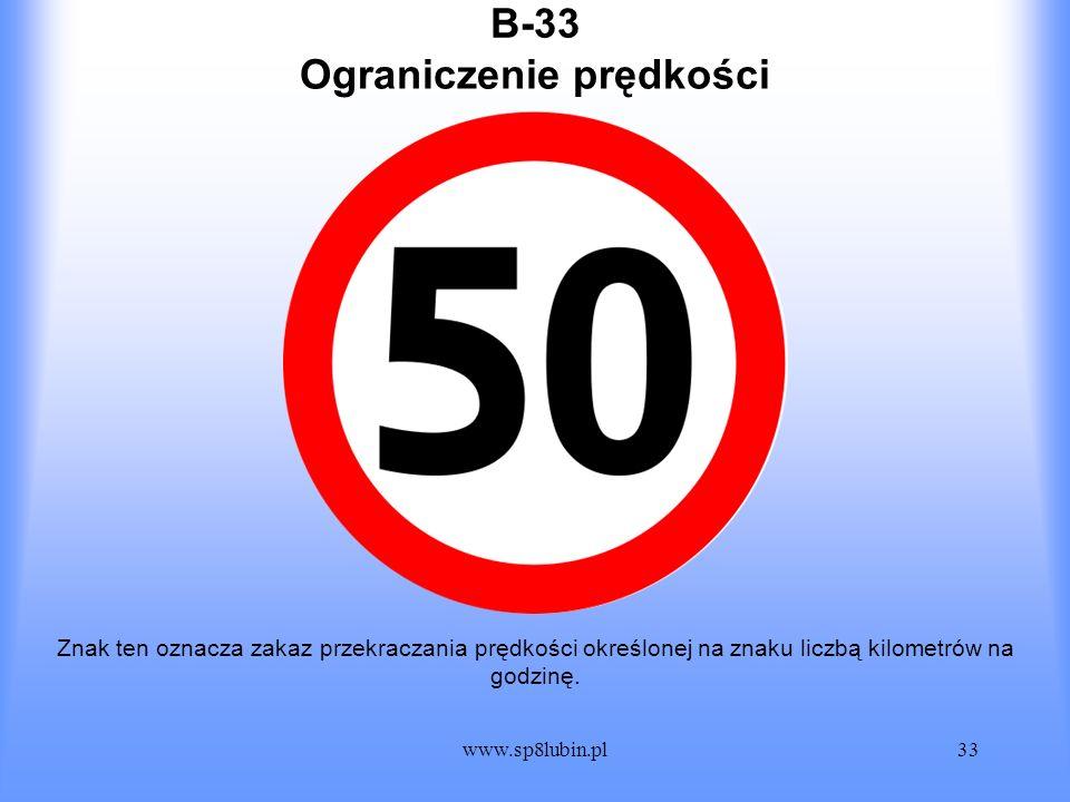 www.sp8lubin.pl33 B-33 Znak ten oznacza zakaz przekraczania prędkości określonej na znaku liczbą kilometrów na godzinę. Ograniczenie prędkości