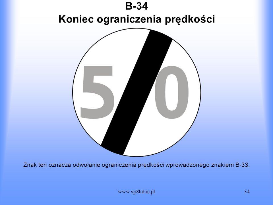 www.sp8lubin.pl34 B-34 Znak ten oznacza odwołanie ograniczenia prędkości wprowadzonego znakiem B-33. Koniec ograniczenia prędkości