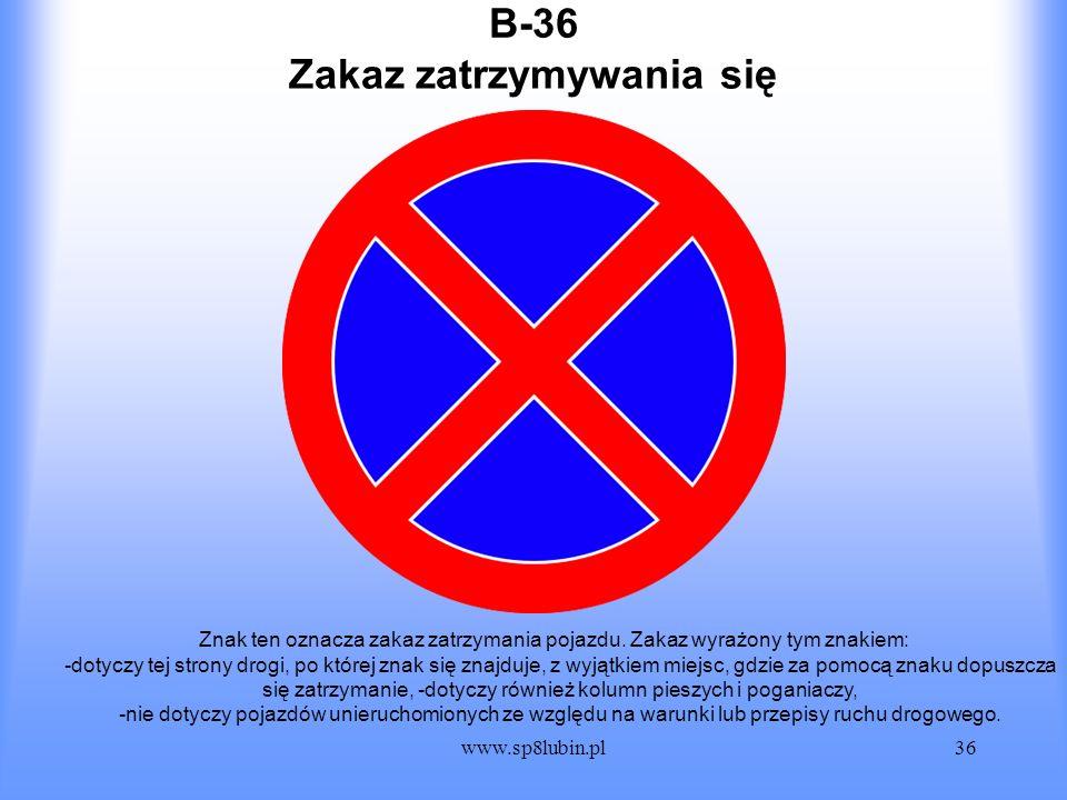 www.sp8lubin.pl36 B-36 Znak ten oznacza zakaz zatrzymania pojazdu. Zakaz wyrażony tym znakiem: -dotyczy tej strony drogi, po której znak się znajduje,