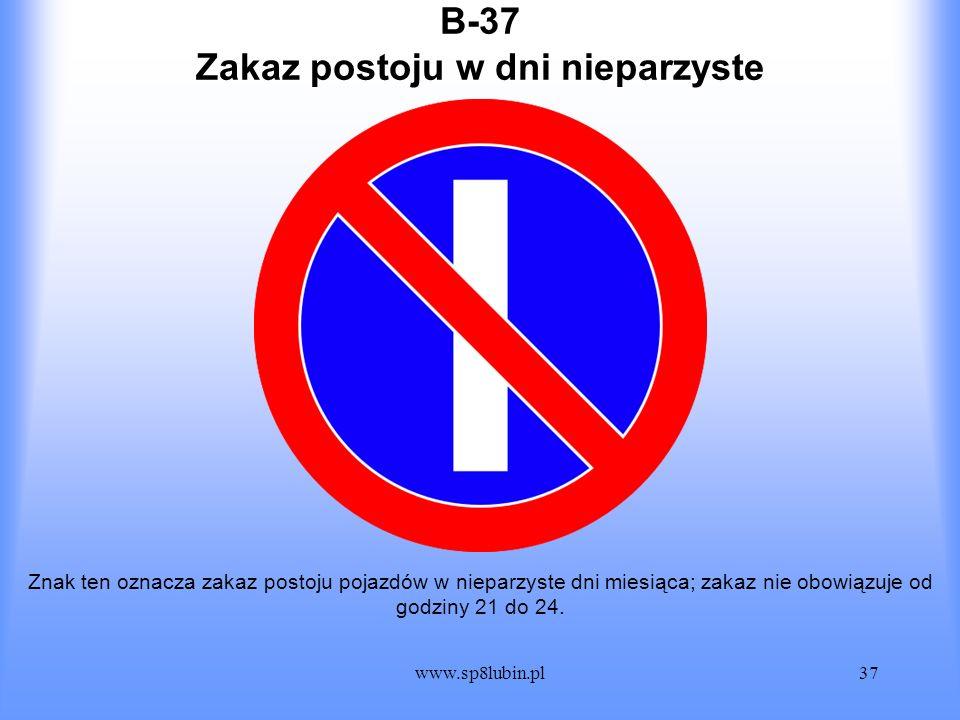 www.sp8lubin.pl37 B-37 Znak ten oznacza zakaz postoju pojazdów w nieparzyste dni miesiąca; zakaz nie obowiązuje od godziny 21 do 24. Zakaz postoju w d