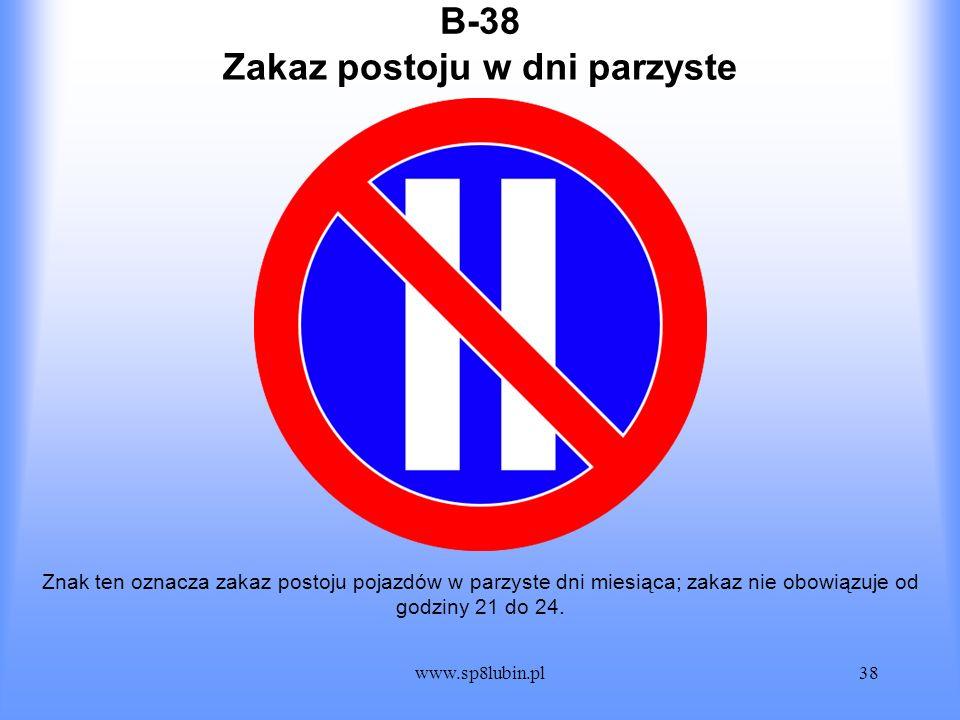 www.sp8lubin.pl38 B-38 Znak ten oznacza zakaz postoju pojazdów w parzyste dni miesiąca; zakaz nie obowiązuje od godziny 21 do 24. Zakaz postoju w dni