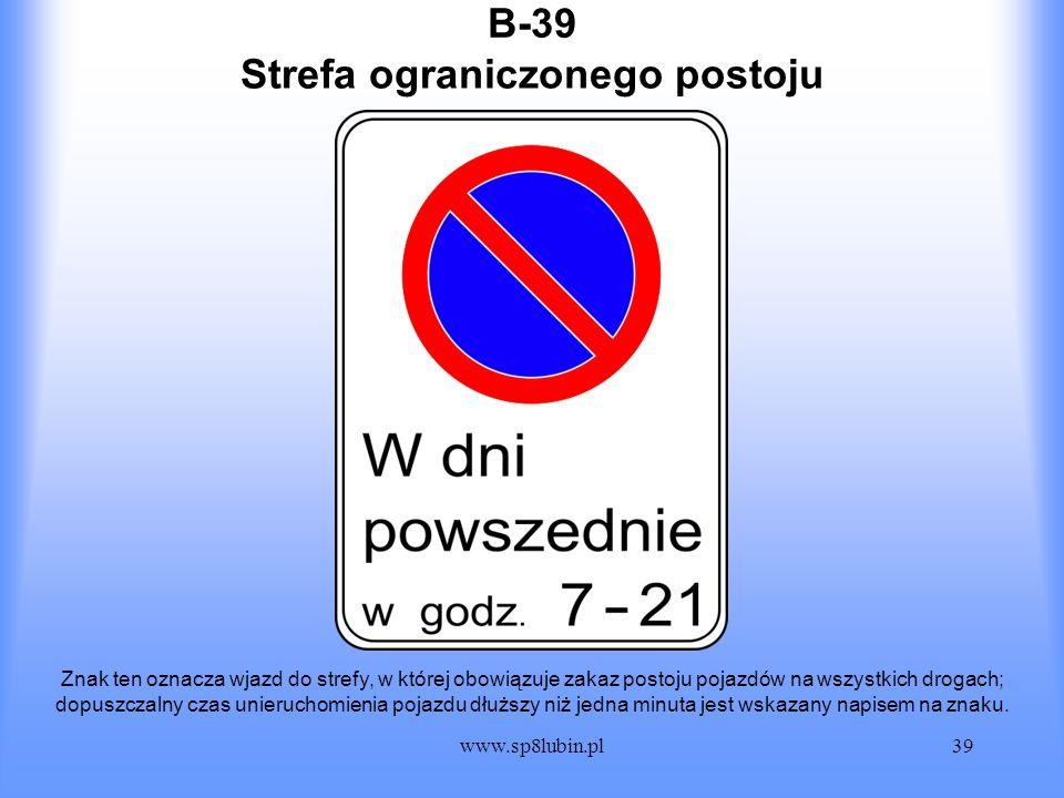 www.sp8lubin.pl39 B-39 Znak ten oznacza wjazd do strefy, w której obowiązuje zakaz postoju pojazdów na wszystkich drogach; dopuszczalny czas unierucho