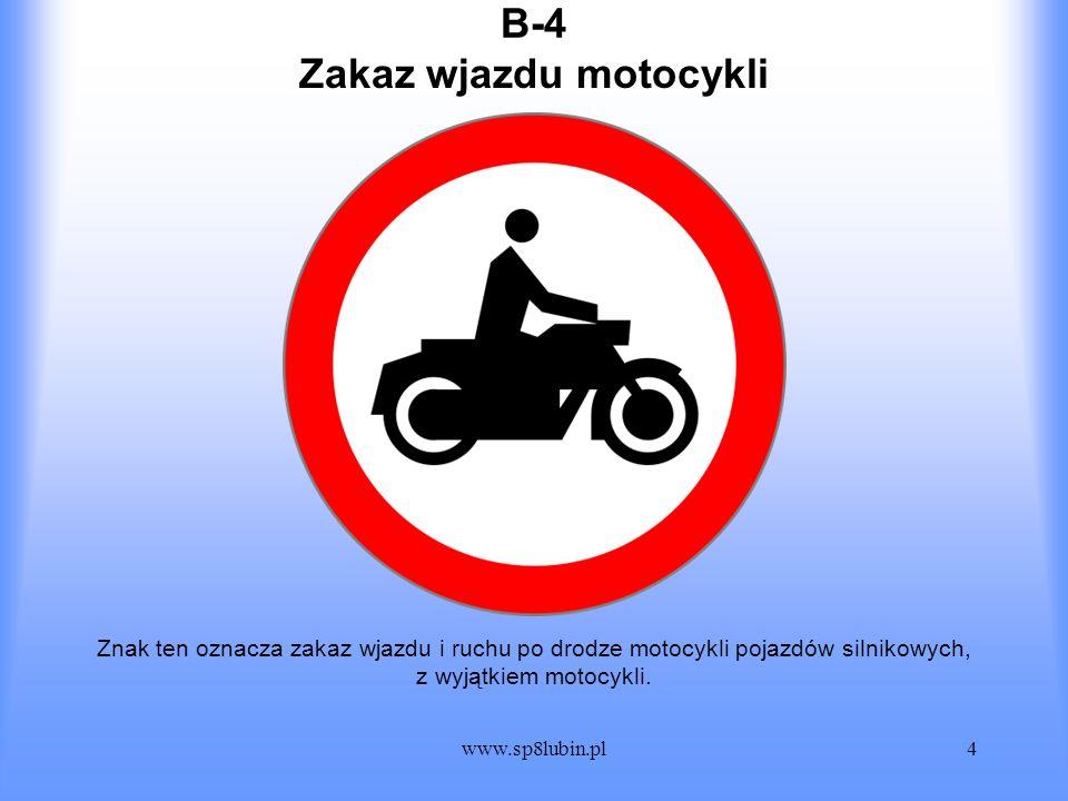www.sp8lubin.pl4 B-4B-4 Znak ten oznacza zakaz wjazdu i ruchu po drodze motocykli pojazdów silnikowych, z wyjątkiem motocykli. Zakaz wjazdu motocykli
