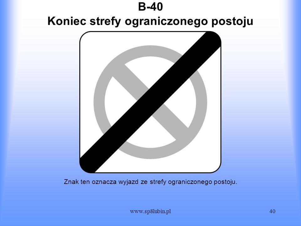 www.sp8lubin.pl40 B-40 Znak ten oznacza wyjazd ze strefy ograniczonego postoju. Koniec strefy ograniczonego postoju