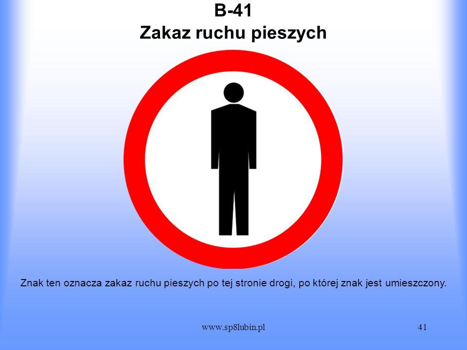 www.sp8lubin.pl41 B-41 Znak ten oznacza zakaz ruchu pieszych po tej stronie drogi, po której znak jest umieszczony. Zakaz ruchu pieszych