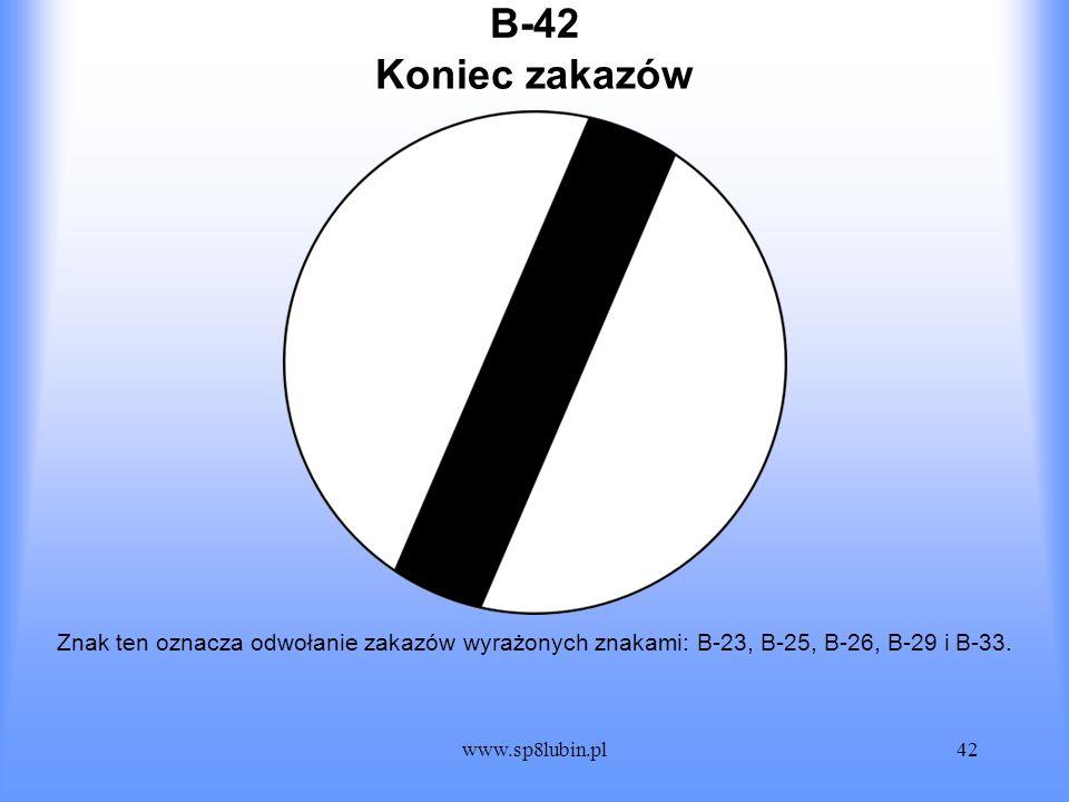 www.sp8lubin.pl42 B-42 Znak ten oznacza odwołanie zakazów wyrażonych znakami: B-23, B-25, B-26, B-29 i B-33. Koniec zakazów