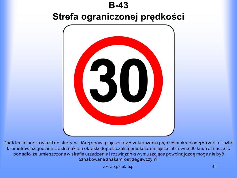 www.sp8lubin.pl43 B-43 Znak ten oznacza wjazd do strefy, w której obowiązuje zakaz przekraczania prędkości określonej na znaku liczbą kilometrów na go